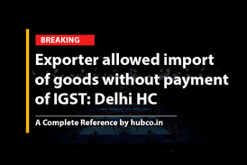 Exporter allowed import  of goods without payment  of IGST: Delhi HC