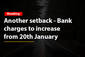 Another setback - Bank  charges to increase  from 20th January
